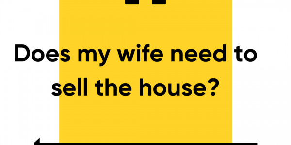 Does my wife need to sell the house?